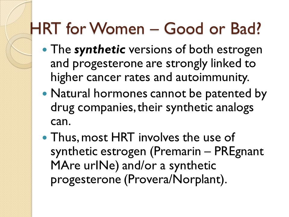 HRT for Women – Good or Bad? The synthetic versions of both estrogen and progesterone are strongly linked to higher cancer rates and autoimmunity. Nat