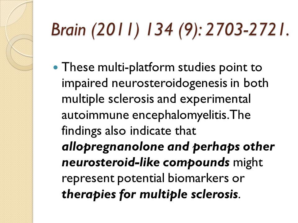 Brain (2011) 134 (9): 2703-2721. These multi-platform studies point to impaired neurosteroidogenesis in both multiple sclerosis and experimental autoi