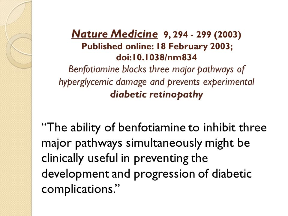 Nature Medicine 9, 294 - 299 (2003) Published online: 18 February 2003; doi:10.1038/nm834 Benfotiamine blocks three major pathways of hyperglycemic damage and prevents experimental diabetic retinopathy The ability of benfotiamine to inhibit three major pathways simultaneously might be clinically useful in preventing the development and progression of diabetic complications.
