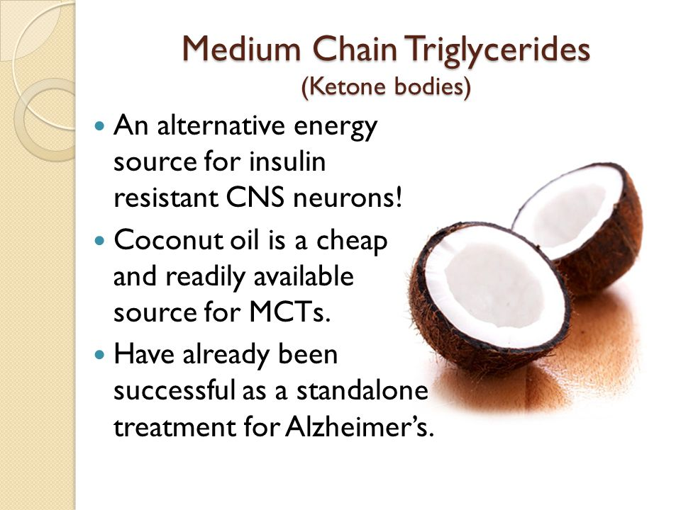 Medium Chain Triglycerides (Ketone bodies) An alternative energy source for insulin resistant CNS neurons! Coconut oil is a cheap and readily availabl