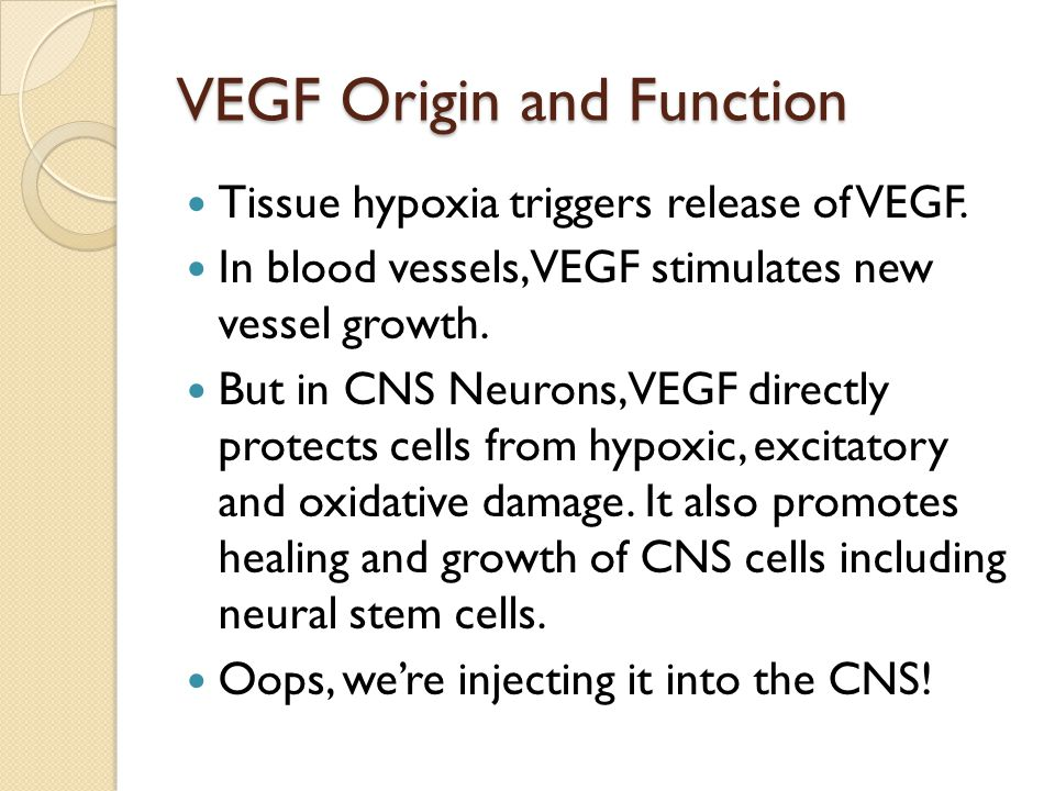 VEGF Origin and Function Tissue hypoxia triggers release of VEGF. In blood vessels, VEGF stimulates new vessel growth. But in CNS Neurons, VEGF direct