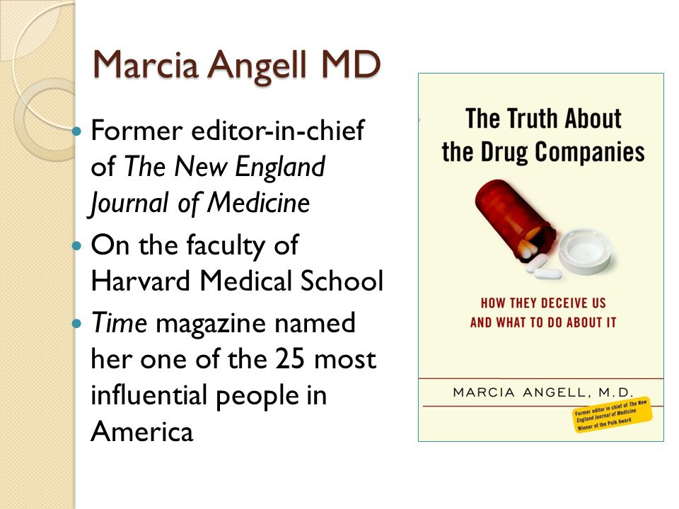 Marcia Angell MD Former editor-in-chief of The New England Journal of Medicine On the faculty of Harvard Medical School Time magazine named her one of the 25 most influential people in America