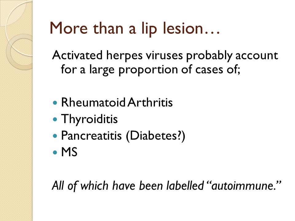 More than a lip lesion… Activated herpes viruses probably account for a large proportion of cases of; Rheumatoid Arthritis Thyroiditis Pancreatitis (Diabetes ) MS All of which have been labelled autoimmune.