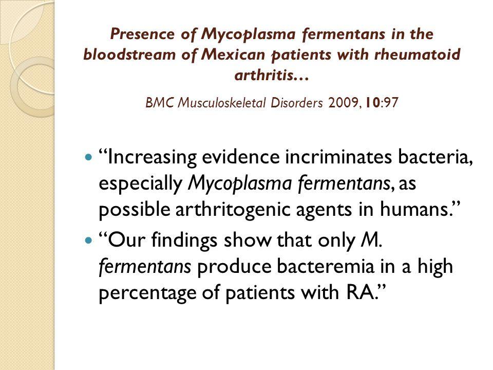 "Presence of Mycoplasma fermentans in the bloodstream of Mexican patients with rheumatoid arthritis… BMC Musculoskeletal Disorders 2009, 10:97 ""Increas"