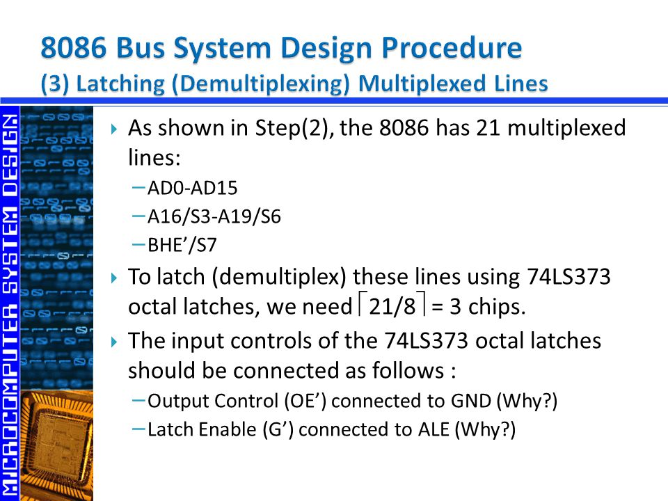  As shown in Step(2), the 8086 has 21 multiplexed lines: − AD0-AD15 − A16/S3-A19/S6 − BHE'/S7  To latch (demultiplex) these lines using 74LS373 octa