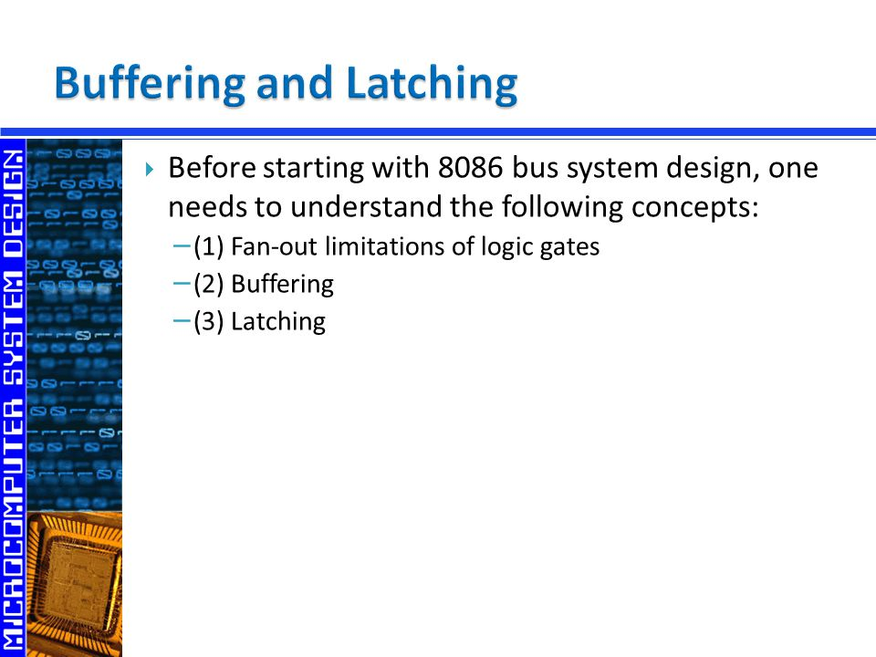  Before starting with 8086 bus system design, one needs to understand the following concepts: − (1) Fan-out limitations of logic gates − (2) Bufferin