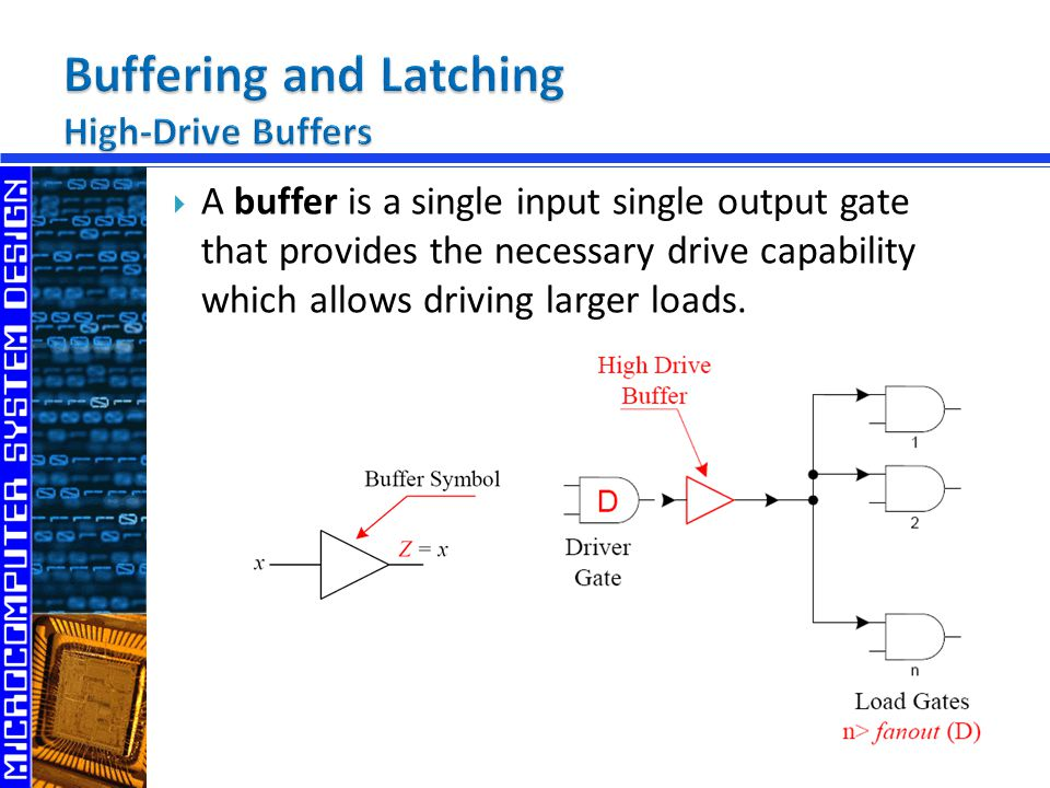  A buffer is a single input single output gate that provides the necessary drive capability which allows driving larger loads.