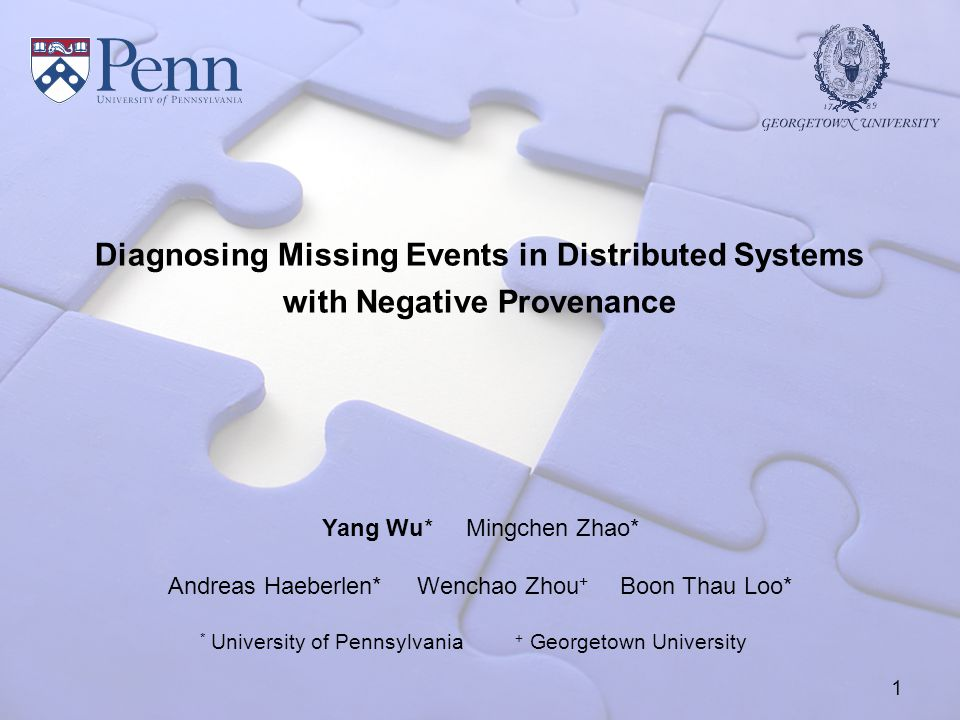 Diagnosing Missing Events in Distributed Systems with Negative Provenance Yang Wu* Mingchen Zhao* Andreas Haeberlen* Wenchao Zhou + Boon Thau Loo* * University of Pennsylvania + Georgetown University 1