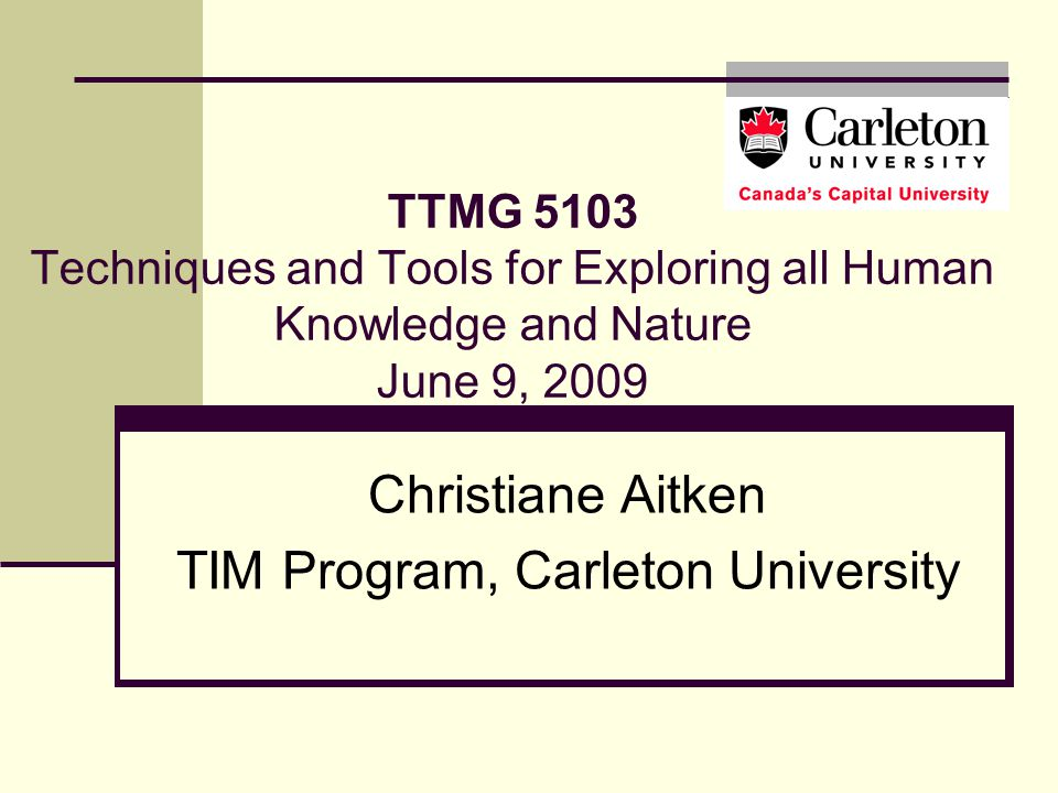 TTMG 5103 Techniques and Tools for Exploring all Human Knowledge and Nature June 9, 2009 Christiane Aitken TIM Program, Carleton University