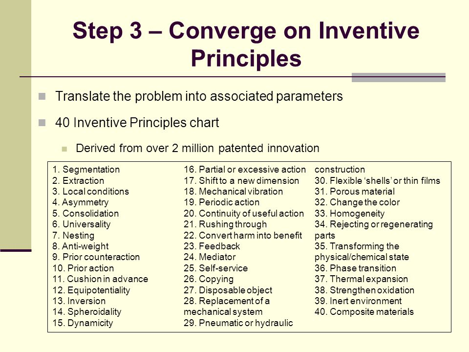 Step 3 – Converge on Inventive Principles Translate the problem into associated parameters 40 Inventive Principles chart Derived from over 2 million patented innovation 1.