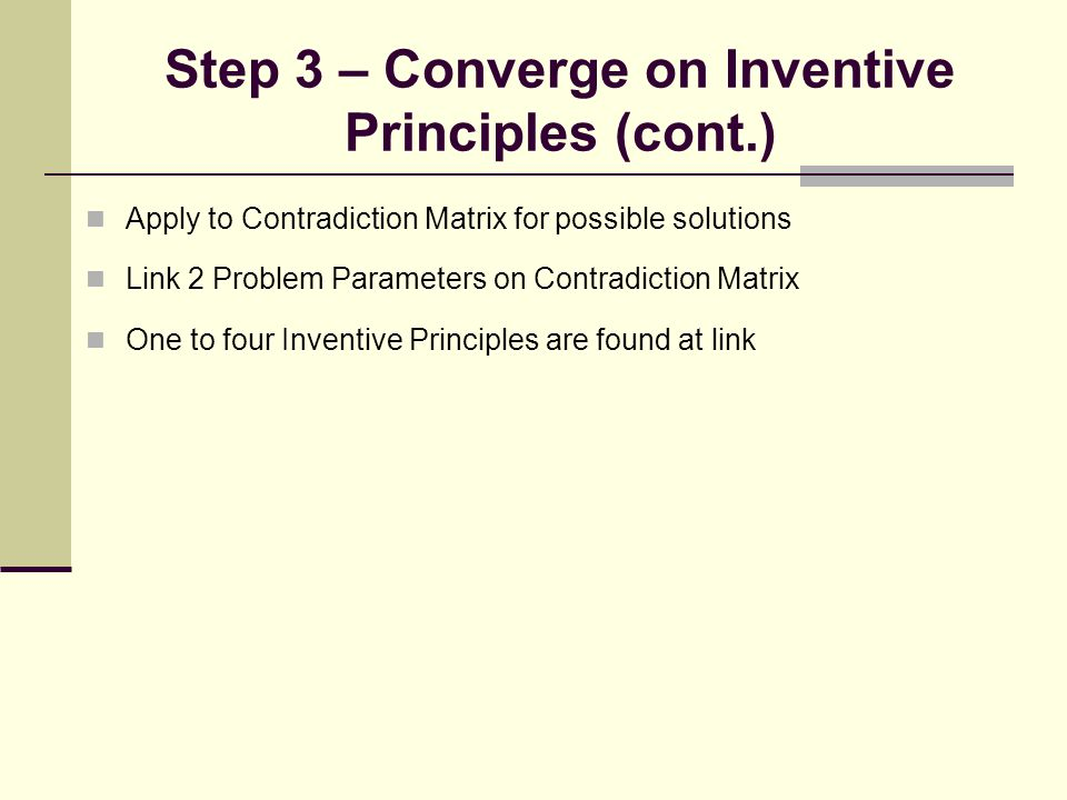 Step 3 – Converge on Inventive Principles (cont.) Apply to Contradiction Matrix for possible solutions Link 2 Problem Parameters on Contradiction Matr