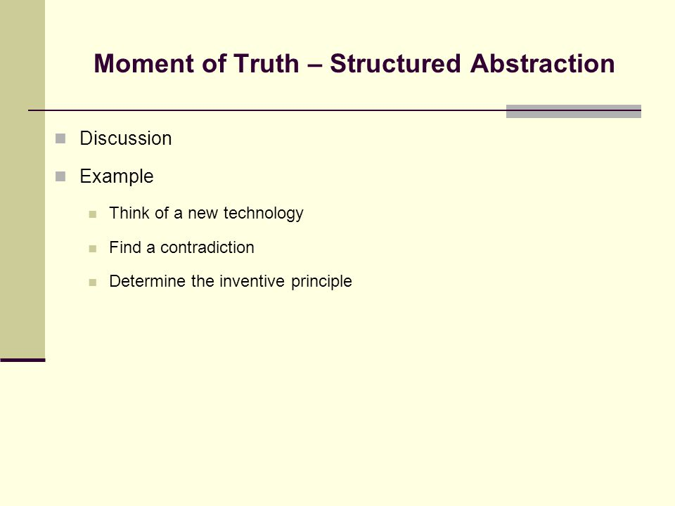 Moment of Truth – Structured Abstraction Discussion Example Think of a new technology Find a contradiction Determine the inventive principle
