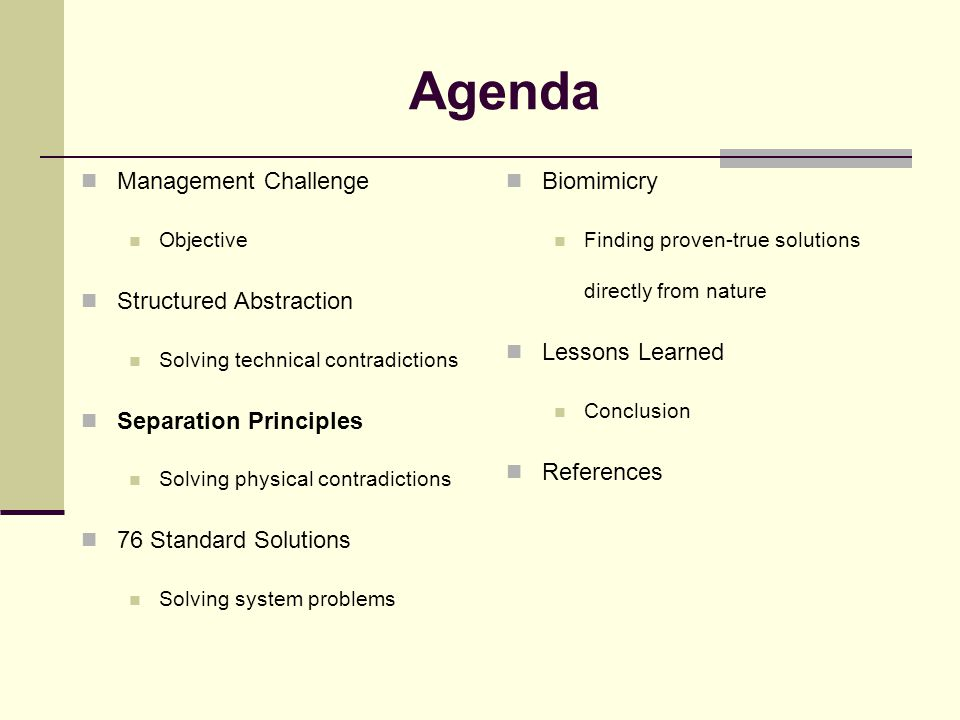 Agenda Management Challenge Objective Structured Abstraction Solving technical contradictions Separation Principles Solving physical contradictions 76 Standard Solutions Solving system problems Biomimicry Finding proven-true solutions directly from nature Lessons Learned Conclusion References