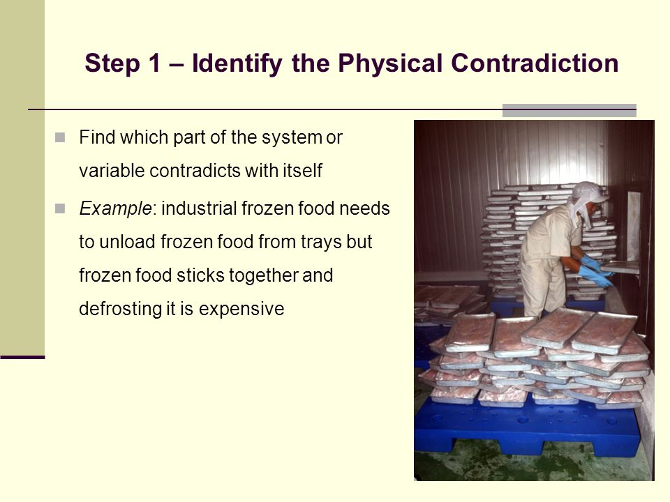Step 1 – Identify the Physical Contradiction Find which part of the system or variable contradicts with itself Example: industrial frozen food needs to unload frozen food from trays but frozen food sticks together and defrosting it is expensive