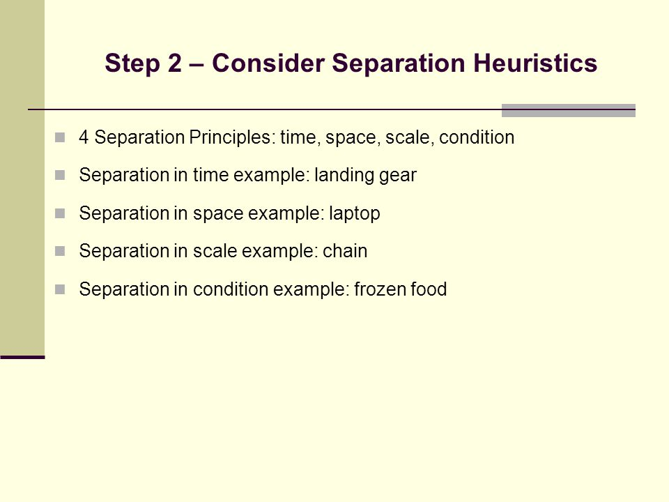Step 2 – Consider Separation Heuristics 4 Separation Principles: time, space, scale, condition Separation in time example: landing gear Separation in space example: laptop Separation in scale example: chain Separation in condition example: frozen food