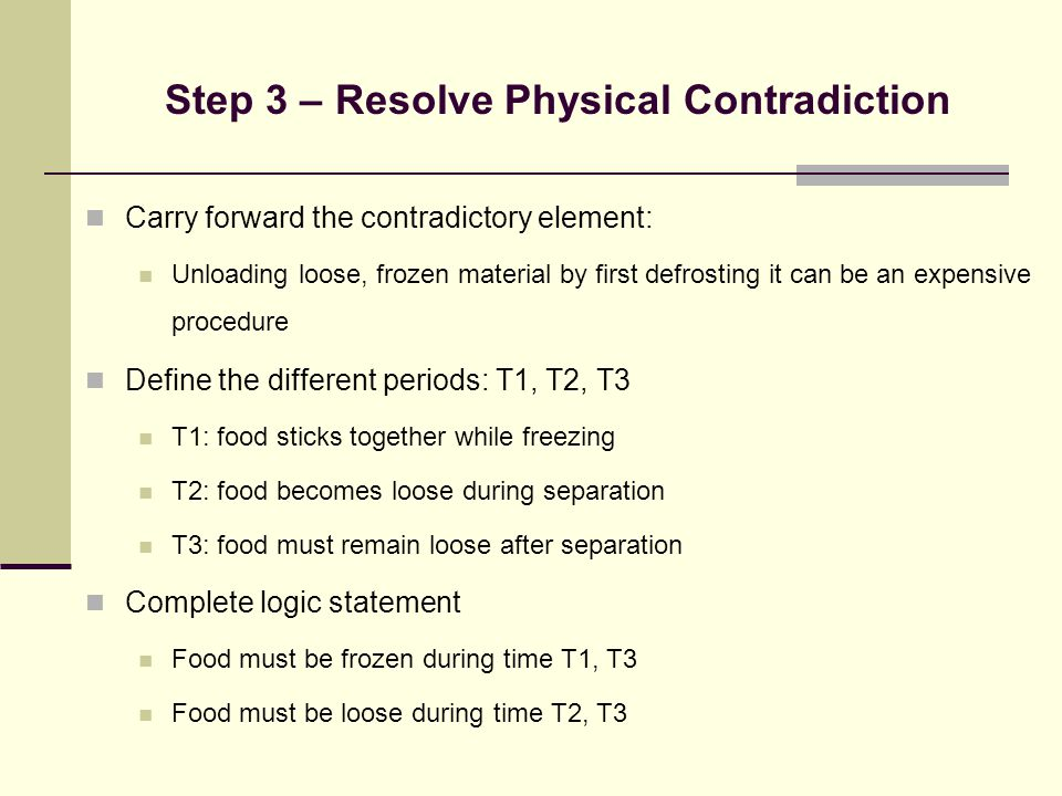 Step 3 – Resolve Physical Contradiction Carry forward the contradictory element: Unloading loose, frozen material by first defrosting it can be an exp