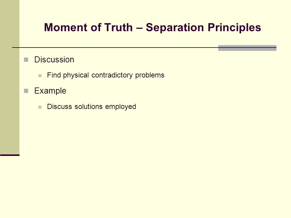 Moment of Truth – Separation Principles Discussion Find physical contradictory problems Example Discuss solutions employed
