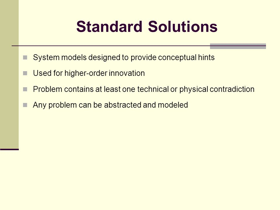 Standard Solutions System models designed to provide conceptual hints Used for higher-order innovation Problem contains at least one technical or physical contradiction Any problem can be abstracted and modeled