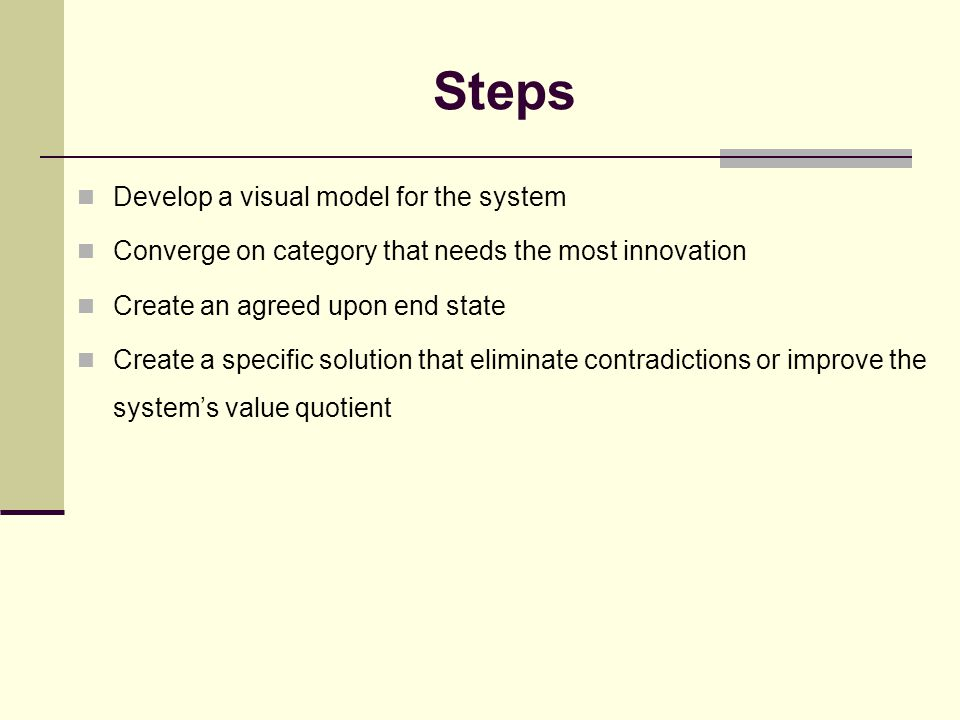 Steps Develop a visual model for the system Converge on category that needs the most innovation Create an agreed upon end state Create a specific solu