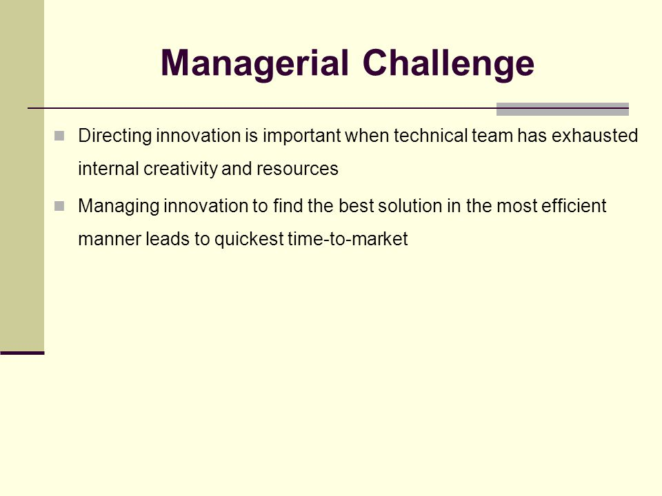 Managerial Challenge Directing innovation is important when technical team has exhausted internal creativity and resources Managing innovation to find the best solution in the most efficient manner leads to quickest time-to-market