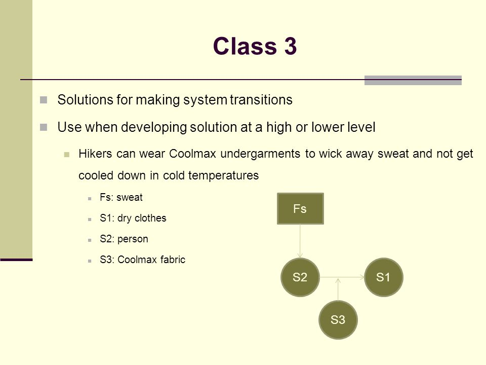 Solutions for making system transitions Use when developing solution at a high or lower level Hikers can wear Coolmax undergarments to wick away sweat and not get cooled down in cold temperatures Fs: sweat S1: dry clothes S2: person S3: Coolmax fabric Class 3 S2S1 Fs S3