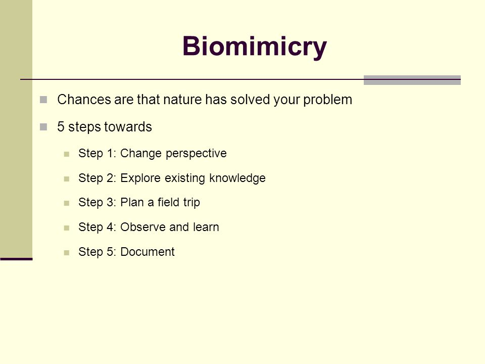 Biomimicry Chances are that nature has solved your problem 5 steps towards Step 1: Change perspective Step 2: Explore existing knowledge Step 3: Plan a field trip Step 4: Observe and learn Step 5: Document