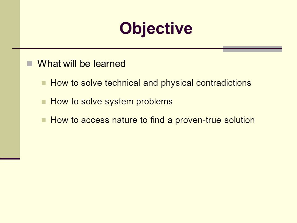 Objective What will be learned How to solve technical and physical contradictions How to solve system problems How to access nature to find a proven-true solution