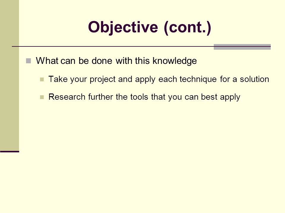 Objective (cont.) What can be done with this knowledge Take your project and apply each technique for a solution Research further the tools that you can best apply