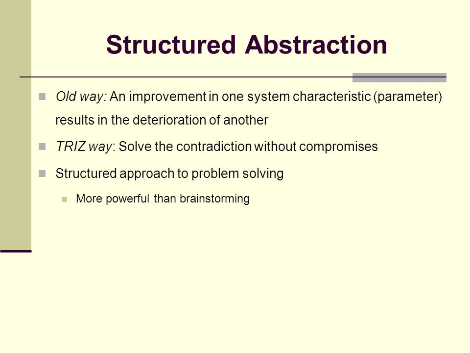 Structured Abstraction (cont.) Used for technical contradiction problems When two variables contradict each other: airplane wing strength vs.