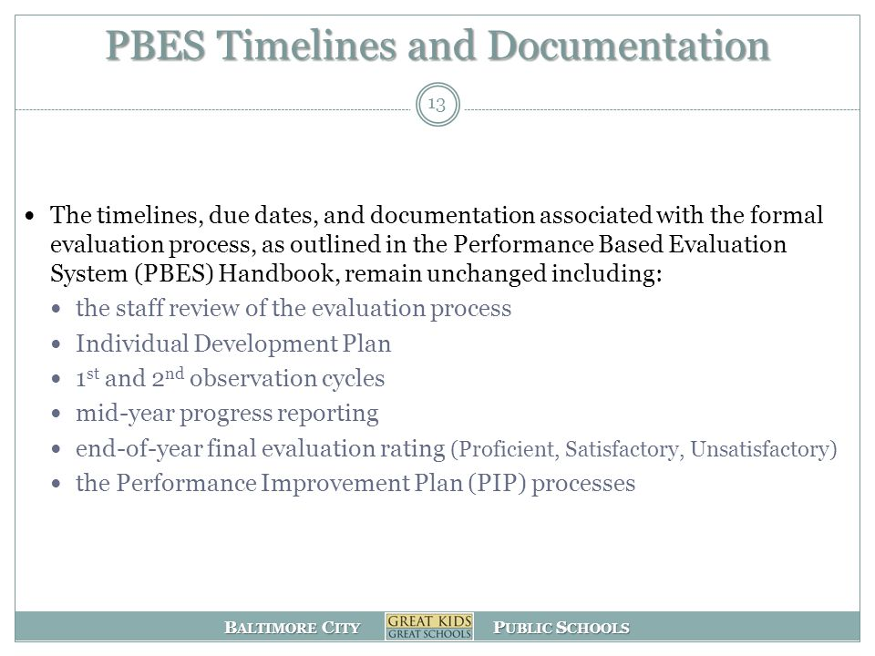 B ALTIMORE C ITY P UBLIC S CHOOLS PBES Timelines and Documentation The timelines, due dates, and documentation associated with the formal evaluation process, as outlined in the Performance Based Evaluation System (PBES) Handbook, remain unchanged including: the staff review of the evaluation process Individual Development Plan 1 st and 2 nd observation cycles mid-year progress reporting end-of-year final evaluation rating (Proficient, Satisfactory, Unsatisfactory) the Performance Improvement Plan (PIP) processes 13