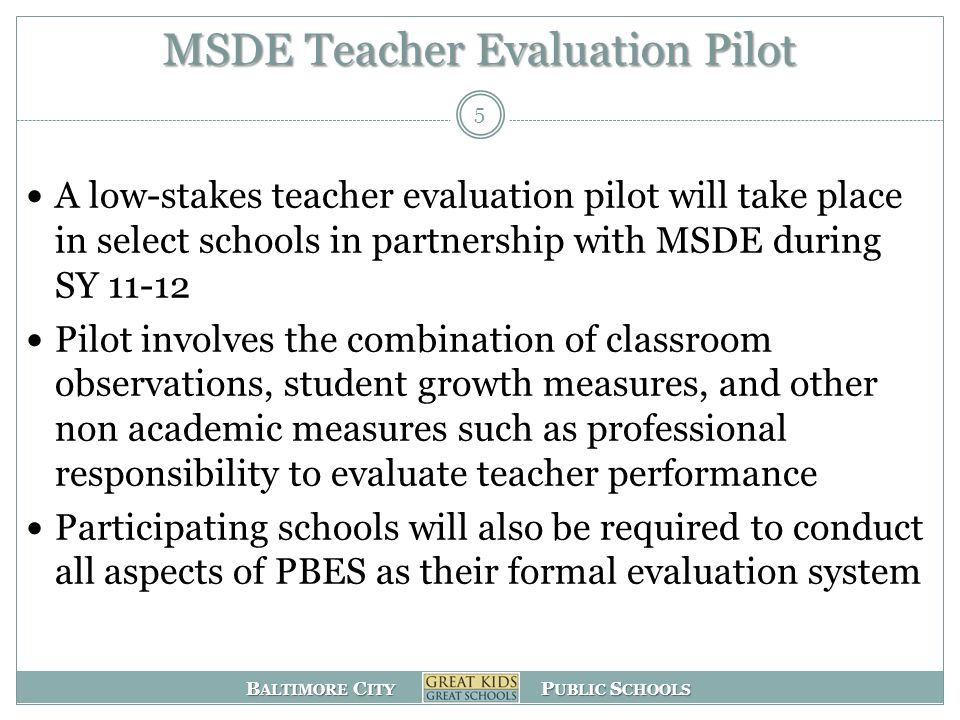 B ALTIMORE C ITY P UBLIC S CHOOLS MSDE Teacher Evaluation Pilot A low-stakes teacher evaluation pilot will take place in select schools in partnership with MSDE during SY 11-12 Pilot involves the combination of classroom observations, student growth measures, and other non academic measures such as professional responsibility to evaluate teacher performance Participating schools will also be required to conduct all aspects of PBES as their formal evaluation system 5
