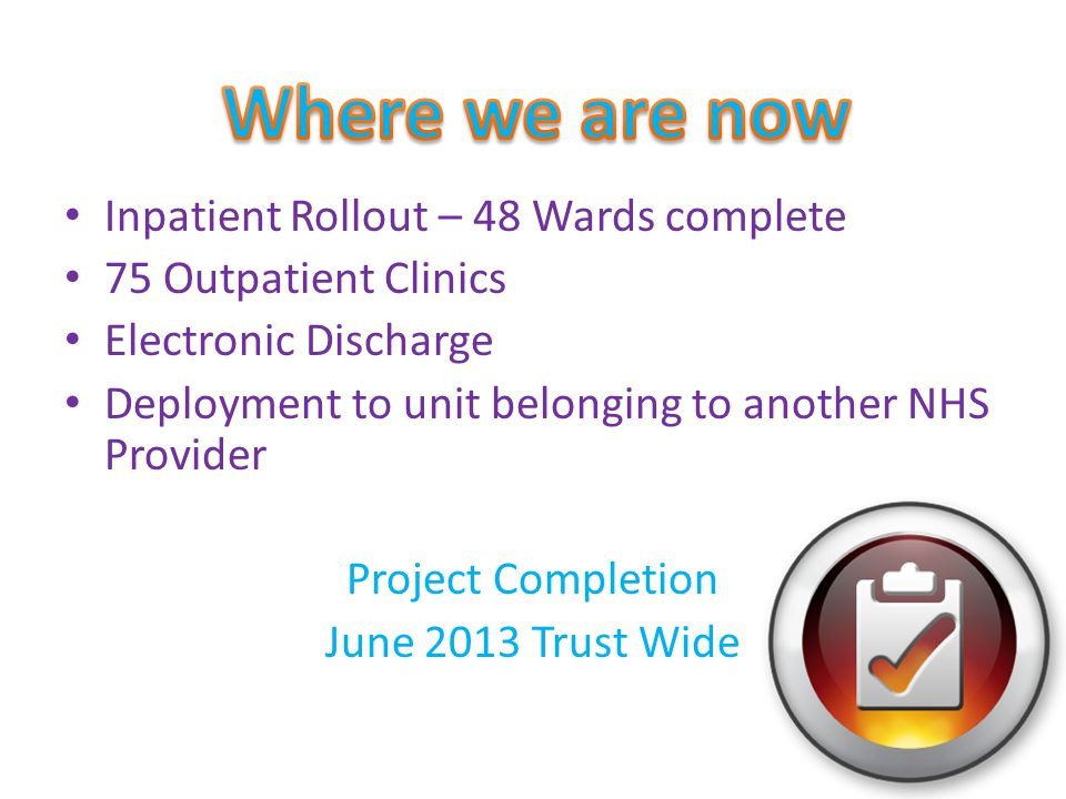 Inpatient Rollout – 48 Wards complete 75 Outpatient Clinics Electronic Discharge Deployment to unit belonging to another NHS Provider Project Completi