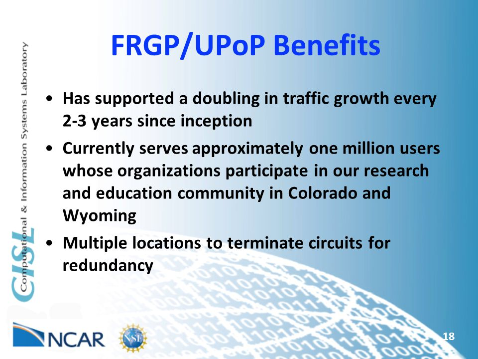 FRGP/UPoP Benefits Has supported a doubling in traffic growth every 2-3 years since inception Currently serves approximately one million users whose organizations participate in our research and education community in Colorado and Wyoming Multiple locations to terminate circuits for redundancy 18