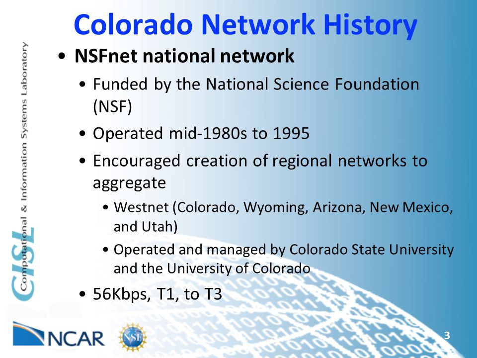 3 Colorado Network History NSFnet national network Funded by the National Science Foundation (NSF) Operated mid-1980s to 1995 Encouraged creation of regional networks to aggregate Westnet (Colorado, Wyoming, Arizona, New Mexico, and Utah) Operated and managed by Colorado State University and the University of Colorado 56Kbps, T1, to T3