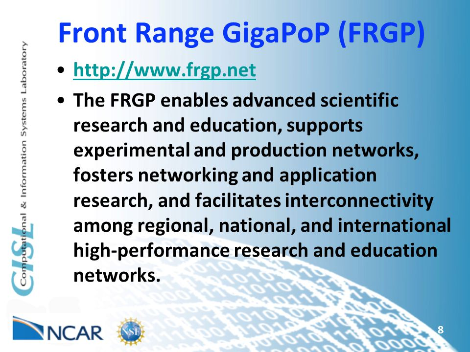 8 Front Range GigaPoP (FRGP) http://www.frgp.net The FRGP enables advanced scientific research and education, supports experimental and production networks, fosters networking and application research, and facilitates interconnectivity among regional, national, and international high-performance research and education networks.