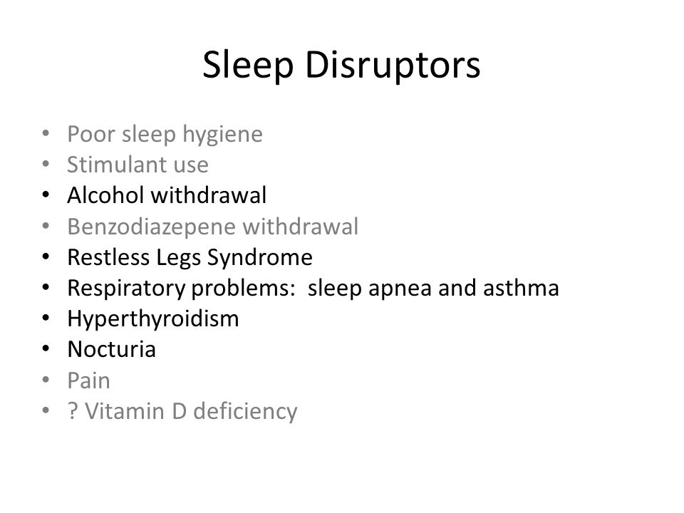 Sleep Disruptors Poor sleep hygiene Stimulant use Alcohol withdrawal Benzodiazepene withdrawal Restless Legs Syndrome Respiratory problems: sleep apne