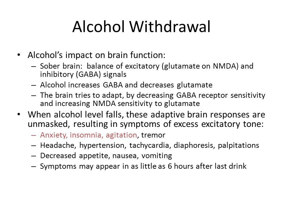 Alcohol Withdrawal Alcohol's impact on brain function: – Sober brain: balance of excitatory (glutamate on NMDA) and inhibitory (GABA) signals – Alcohol increases GABA and decreases glutamate – The brain tries to adapt, by decreasing GABA receptor sensitivity and increasing NMDA sensitivity to glutamate When alcohol level falls, these adaptive brain responses are unmasked, resulting in symptoms of excess excitatory tone: – Anxiety, insomnia, agitation, tremor – Headache, hypertension, tachycardia, diaphoresis, palpitations – Decreased appetite, nausea, vomiting – Symptoms may appear in as little as 6 hours after last drink
