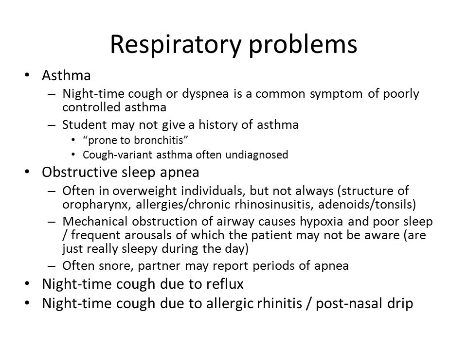 Respiratory problems Asthma – Night-time cough or dyspnea is a common symptom of poorly controlled asthma – Student may not give a history of asthma ""