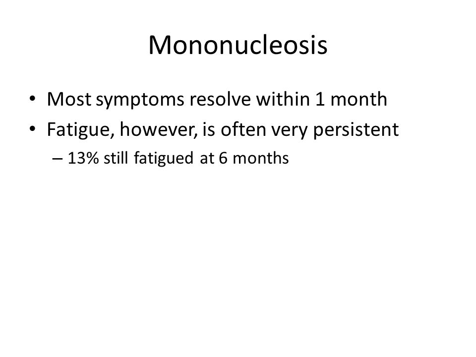 Mononucleosis Most symptoms resolve within 1 month Fatigue, however, is often very persistent – 13% still fatigued at 6 months