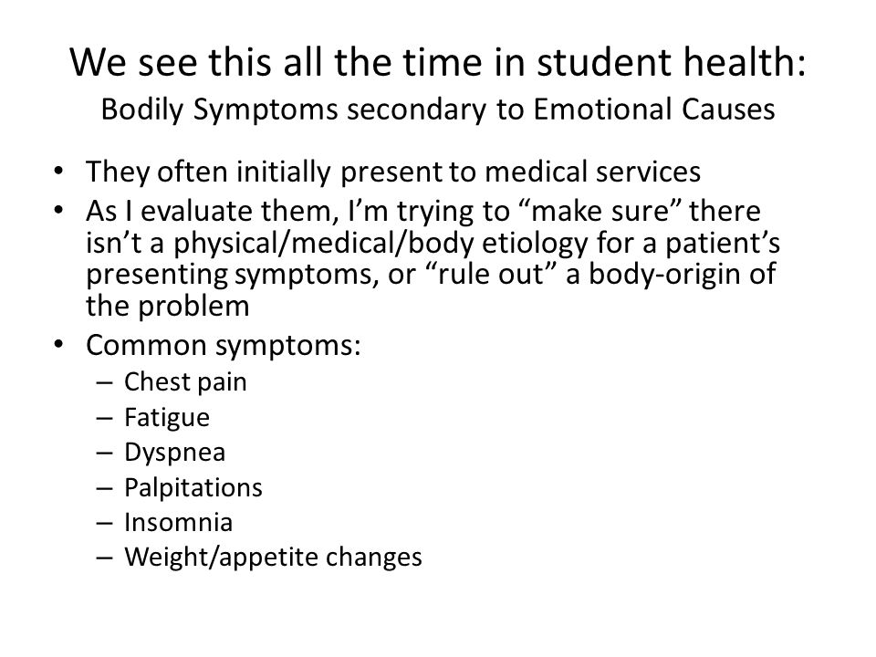 We see this all the time in student health: Bodily Symptoms secondary to Emotional Causes They often initially present to medical services As I evaluate them, I'm trying to make sure there isn't a physical/medical/body etiology for a patient's presenting symptoms, or rule out a body-origin of the problem Common symptoms: – Chest pain – Fatigue – Dyspnea – Palpitations – Insomnia – Weight/appetite changes