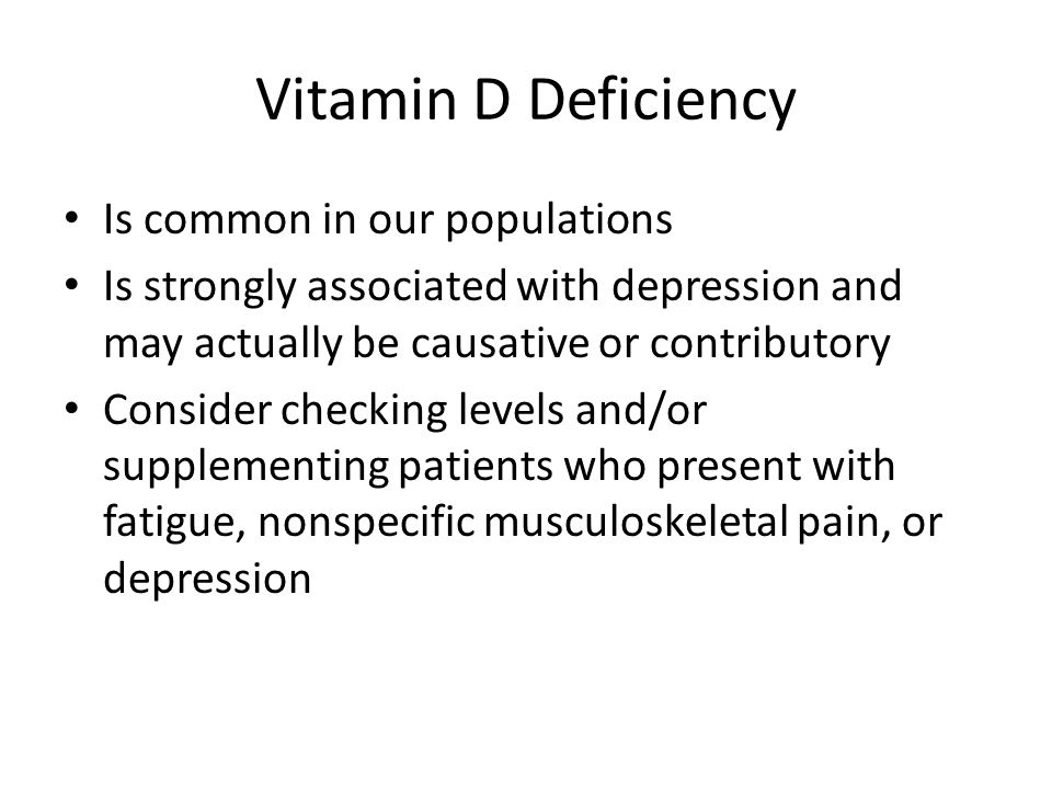 Vitamin D Deficiency Is common in our populations Is strongly associated with depression and may actually be causative or contributory Consider checking levels and/or supplementing patients who present with fatigue, nonspecific musculoskeletal pain, or depression