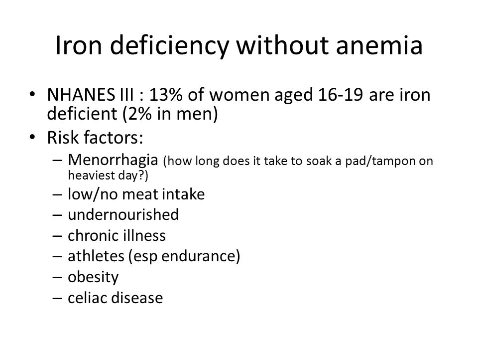 Iron deficiency without anemia NHANES III : 13% of women aged 16-19 are iron deficient (2% in men) Risk factors: – Menorrhagia (how long does it take to soak a pad/tampon on heaviest day?) – low/no meat intake – undernourished – chronic illness – athletes (esp endurance) – obesity – celiac disease