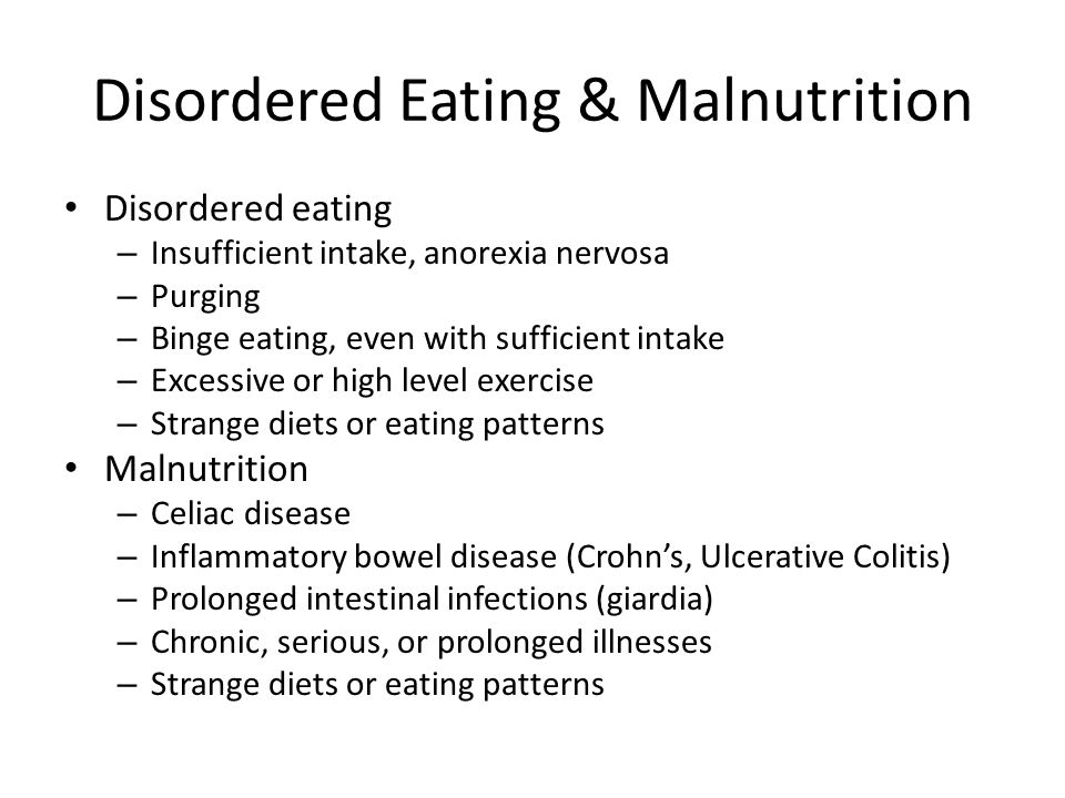 Disordered Eating & Malnutrition Disordered eating – Insufficient intake, anorexia nervosa – Purging – Binge eating, even with sufficient intake – Exc