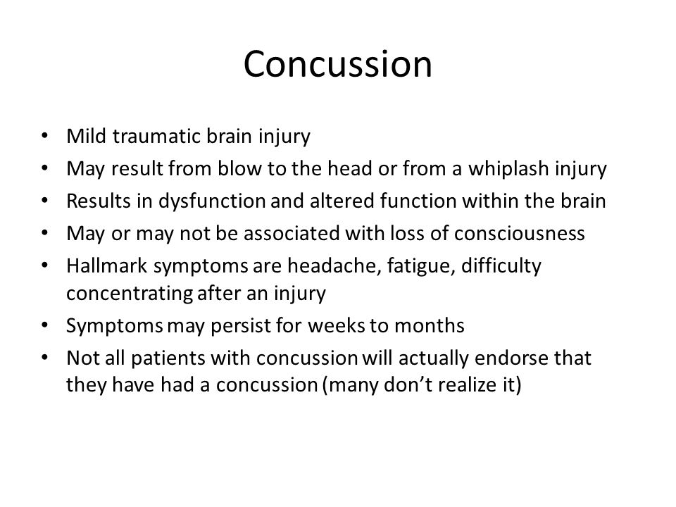 Concussion Mild traumatic brain injury May result from blow to the head or from a whiplash injury Results in dysfunction and altered function within the brain May or may not be associated with loss of consciousness Hallmark symptoms are headache, fatigue, difficulty concentrating after an injury Symptoms may persist for weeks to months Not all patients with concussion will actually endorse that they have had a concussion (many don't realize it)