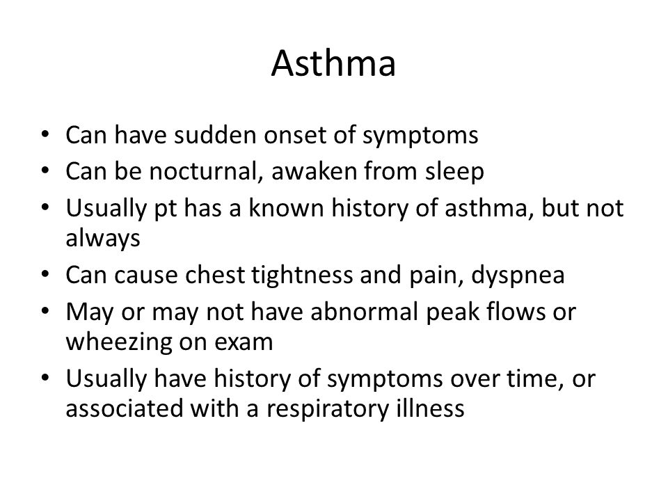 Asthma Can have sudden onset of symptoms Can be nocturnal, awaken from sleep Usually pt has a known history of asthma, but not always Can cause chest tightness and pain, dyspnea May or may not have abnormal peak flows or wheezing on exam Usually have history of symptoms over time, or associated with a respiratory illness
