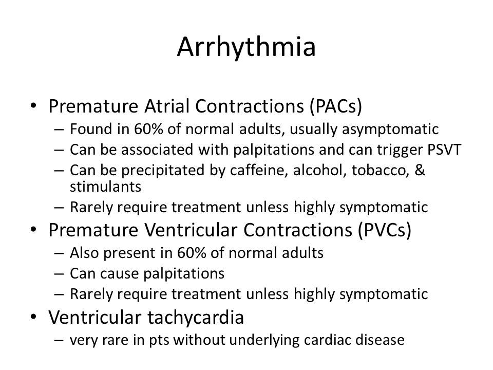 Arrhythmia Premature Atrial Contractions (PACs) – Found in 60% of normal adults, usually asymptomatic – Can be associated with palpitations and can trigger PSVT – Can be precipitated by caffeine, alcohol, tobacco, & stimulants – Rarely require treatment unless highly symptomatic Premature Ventricular Contractions (PVCs) – Also present in 60% of normal adults – Can cause palpitations – Rarely require treatment unless highly symptomatic Ventricular tachycardia – very rare in pts without underlying cardiac disease