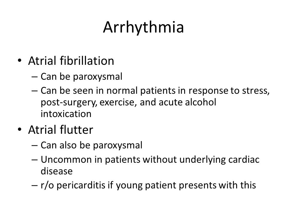 Arrhythmia Atrial fibrillation – Can be paroxysmal – Can be seen in normal patients in response to stress, post-surgery, exercise, and acute alcohol intoxication Atrial flutter – Can also be paroxysmal – Uncommon in patients without underlying cardiac disease – r/o pericarditis if young patient presents with this