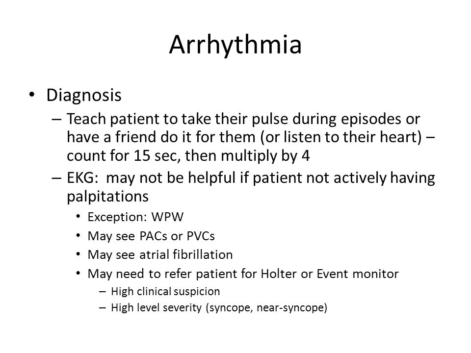 Diagnosis – Teach patient to take their pulse during episodes or have a friend do it for them (or listen to their heart) – count for 15 sec, then multiply by 4 – EKG: may not be helpful if patient not actively having palpitations Exception: WPW May see PACs or PVCs May see atrial fibrillation May need to refer patient for Holter or Event monitor – High clinical suspicion – High level severity (syncope, near-syncope)