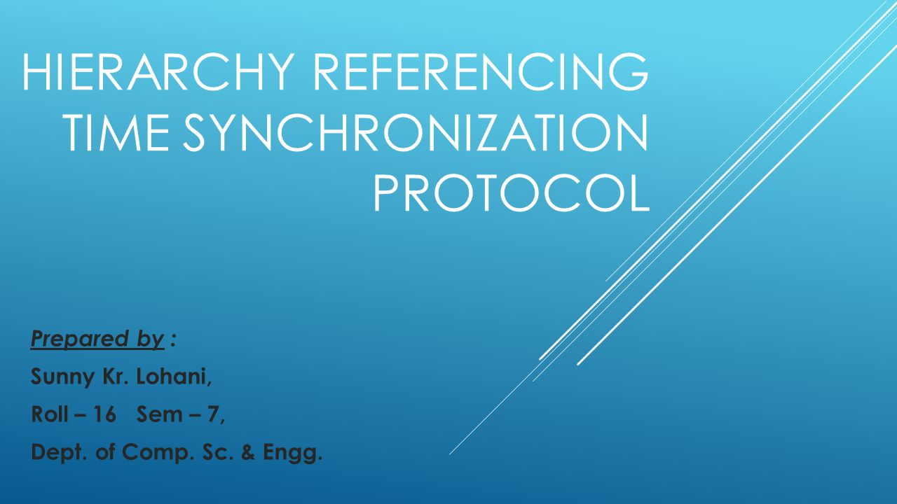 HIERARCHY REFERENCING TIME SYNCHRONIZATION PROTOCOL Prepared by : Sunny Kr.