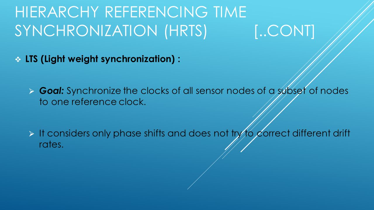 HIERARCHY REFERENCING TIME SYNCHRONIZATION (HRTS) [..CONT]  LTS (Light weight synchronization) :  Goal: Synchronize the clocks of all sensor nodes of a subset of nodes to one reference clock.